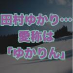 田村ゆかり(年齢17歳)が引退?ブログの「別れの年」は結婚の事?